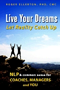 Live Your Dreams Let Reality Catch Up Nlp & Common Sense for Coaches Managers & You
