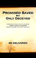 Promised Saved But Only Deceived:Learn About the Only Way You Can Obtain Christ Jesus' Salvation