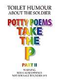 Potty Poems Take the P Part II:Toilet Humour About The Soldier
