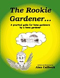 The Rookie Gardener: A Practical Guide for Home Gardeners by A Home Gardener