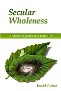 Secular Wholeness: A Skeptic's Paths to a Richer Life