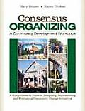Consensus Organizing A Community Development Workbook A Comprehensive Guide to Designing Implementing & Evaluating Community Change Iniatives