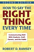 How to Say the Right Thing Every Time Communicating Well with Students Staff Parents & the Public