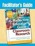 Facilitator's Guide to the Reflective Educator's Guide to Classroom Research: Learning to Teach and Teaching to Learn Through Practitioner Inquiry