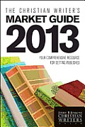 Christian Writers Market Guide 2013 Your Comprehensive Resource for Getting Published