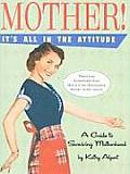 Mother! It's All in the Attitude: A Guide for Surviving Motherhood
