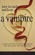 How to Catch and Keep a Vampire: A Step-By-Step Guide to Loving the Bad and the Beautiful