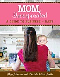 Mom, Incorporated: A Guide to Business + Baby Cover