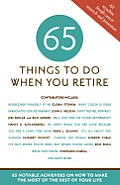 65 Things to Do When You Retire: 65 Notable Achievers on How to Make the Most of the Rest of Your Life