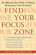 Find Your Focus Zone an Effective New Plan to Defeat Distraction & Overload