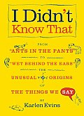 I Didnt Know That From Ants in the Pants to Wet Behind the Ears The Unusual Origins of the Things We Say