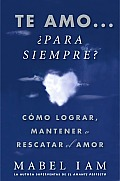 Te Amo... Para Siempre?: Como Lograr, Mantener O Rescatar el Amor = I Love You. Now What?