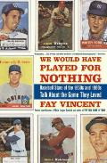 Baseball Oral History Project #02: We Would Have Played for Nothing: Baseball Stars of the 1950s and 1960s Talk about the Game They Loved