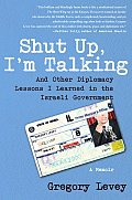 Shut Up Im Talking & Other Diplomacy Lessons I Learned in the Israeli Government A Memoir