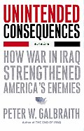 Unintended Consequences How War in Iraq Strengthened Americas Enemies