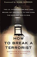 How to Break a Terrorist The U S Interrogators Who Used Brains Not Brutality to Take Down the Deadliest Man in Iraq