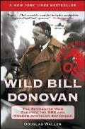 Wild Bill Donovan: The Spymaster Who Created the OSS and Modern American Espionage