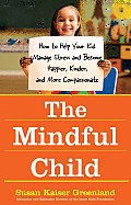 The Mindful Child: How to Help Your Kid Manage Stress and Become Happier, Kinder, and More Compassionate Cover