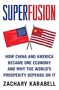 Super Fusion How China & America Became One Economy & Why the Worlds Prosperity Depends on It
