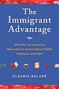 Immigrant Advantage What We Can Learn from Newcomers to America about Health Happiness & Hope