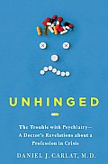 Unhinged The Trouble with Psychiatry A Doctors Revelations about a Profession in Crisis