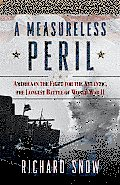 Measureless Peril America in the Fight for the Atlantic the Longest Battle of World War II