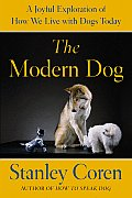 Modern Dog A Joyful Exploration of How We Live with Dogs Today