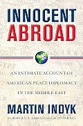 Innocent Abroad An Intimate Account of American Peace Diplomacy in the Middle East