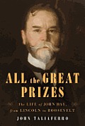 All the Great Prizes The Life of John Hay from Lincoln to Roosevelt