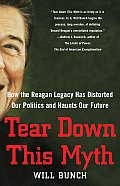 Tear Down This Myth How the Reagan Legacy Has Distorted Our Politics & Haunts Our Future