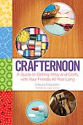 Crafternoon A Guide to Getting Artsy & Crafty with Your Friends All Year Long