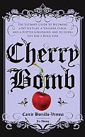 Cherry Bomb: The Ultimate Guide to Becoming a Better Flirt, a Tougher Chick, and a Hotter Girlfriend, and to Living Life Like a Roc