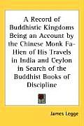 Record of Buddhistic Kingdoms Being an Account by the Chinese Monk Fa Hien of His Travels in India & Ceylon in Search of the Buddhist Books of D