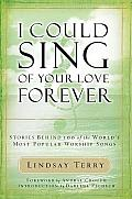 I Could Sing of Your Love Forever Stories Behind 100 of the Worlds Most Popular Worship Songs With CD