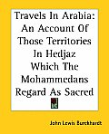 Travels In Arabia: An Account Of Those Territories In Hedjaz Which The Mohammedans Regard As Sacred