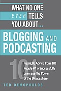 What No One Ever Tells You About...Blogging and Podcasting: Real-Life Advice from 101 People Who Successfully Leverage the Power of the Blogosphere (What No One Ever Tells You About...)