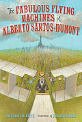 The Fabulous Flying Machines of Alberto Santos-Dumont Fabulous Flying Machines of Alberto Santos-Dumont