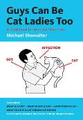 Guys Can Be Cat Ladies Too A Guidebook for Men & Their Cats
