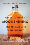 The Kings County Distillery Guide to Urban Moonshining: How to Make and Drink Whiskey Cover