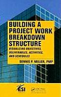 Building a Project Work Breakdown Structure: Visualizing Objectives, Deliverables, Activities, and Schedules Cover