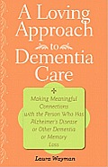Loving Approach to Dementia Care Making Meaningful Connections with the Person Who Has Alzheimers Disease or Other Dementia or Memory Loss