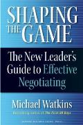 Shaping the Game The New Leaders Guide to Effective Negotiating