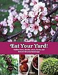 Eat Your Yard: Edible Trees, Shrubs, Vines, Herbs and Flowers for Your Landscape Cover
