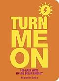 Turn Me on: 100 Easy Ways to Use Solar Energy