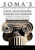 Soma's Dictionary of Latin Quotations, Maxims and Phrases: A Compendium of Latin Thought and Rhetorical Instruments for the Speaker, Author and Legal
