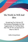 World as Will & Idea Containing the Criticism of the Kantian Philosophy & the Supplements to the First Book & Part of the Second Book o