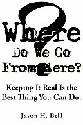 Where Do We Go from Here?: Keeping It Real Is the Best Thing You Can Do.