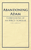 Abandoning Adam: Confessions Of An Hbcu Scholar by Robert X. Golphin