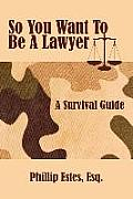 So You Want to Be a Lawyer: A Survival Guide