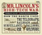 Mr. Lincoln's High-Tech War: How the North Used the Telegraph, Railroads, Surveillance Balloons, Ironclads, High-Powered Weapons, and More to Win t